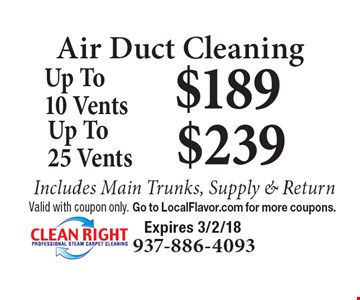 Air Duct Cleaning: $189 up to 10 vents. $239 up to 25 vents. Includes Main Trunks, Supply & Return. Valid with coupon only. Go to LocalFlavor.com for more coupons. Expires 3/2/18