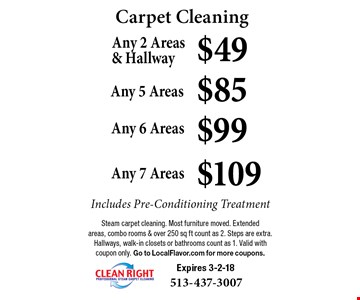 Carpet Cleaning $49 Any 2 Areas & Hallway. $85 Any 5 Areas. $99 Any 6 Areas. $109 Any 7 Areas. Includes Pre-Conditioning Treatment. Steam carpet cleaning. Most furniture moved. Extended areas, combo rooms & over 250 sq ft count as 2. Steps are extra. Hallways, walk-in closets or bathrooms count as 1. Valid with coupon only. Go to LocalFlavor.com for more coupons. Expires 3-2-18