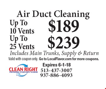 Air Duct Cleaning $189 Up To10 Vents Includes Main Trunks, Supply & Return. $239 Up To 25 Vents Includes Main Trunks, Supply & Return. Valid with coupon only. Go to LocalFlavor.com for more coupons.  Expires 6-1-18