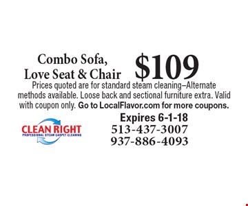 $109 Combo Sofa, Love Seat & Chair. Prices quoted are for standard steam cleaning-Alternate methods available. Loose back and sectional furniture extra. Valid with coupon only. Go to LocalFlavor.com for more coupons.Expires 6-1-18