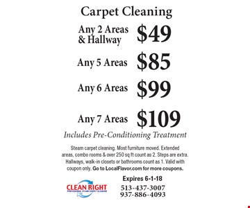Carpet Cleaning $49 Any 2 Areas & Hallway Includes Pre-Conditioning Treatment. $85 Any 5 Areas Includes Pre-Conditioning Treatment. $99 Any 6 Areas Includes Pre-Conditioning Treatment. $109 Any 7 Areas Includes Pre-Conditioning Treatment. Steam carpet cleaning. Most furniture moved. Extended areas, combo rooms & over 250 sq ft count as 2. Steps are extra. Hallways, walk-in closets or bathrooms count as 1. Valid with coupon only. Go to LocalFlavor.com for more coupons. Expires 6-1-18