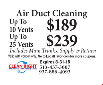 Air Duct Cleaning: $189 Up To10 Vents. $239 Up To 25 Vents. Includes Main Trunks, Supply & Return. Valid with coupon only. Go to LocalFlavor.com for more coupons. Expires 8-31-18