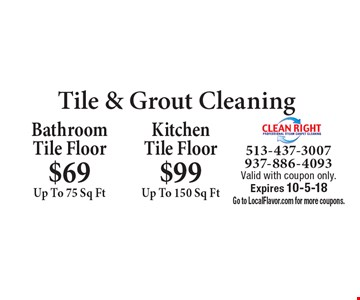 Tile & Grout Cleaning. BathroomTile Floor $69 Up To 75 Sq Ft. Kitchen Tile Floor $99 Up To 150 Sq Ft. Valid with coupon only. Expires 10-5-18. Go to LocalFlavor.com for more coupons.