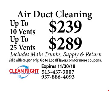 Air Duct Cleaning $239 Up To10 Vents Includes Main Trunks, Supply & Return. $289 Up To25 Vents Includes Main Trunks, Supply & Return. Valid with coupon only. Go to LocalFlavor.com for more coupons.  Expires 11/30/18