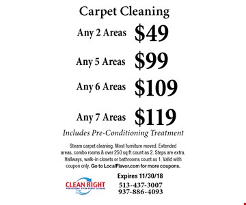 Carpet Cleaning $49 Any 2 Areas Includes Pre-Conditioning Treatment. $99 Any 5 Areas Includes Pre-Conditioning Treatment. $109 Any 6 Areas  Includes Pre-Conditioning Treatment. $119 Any 7 Areas Includes Pre-Conditioning Treatment. Steam carpet cleaning. Most furniture moved. Extended areas, combo rooms & over 250 sq ft count as 2. Steps are extra. Hallways, walk-in closets or bathrooms count as 1. Valid with coupon only. Go to LocalFlavor.com for more coupons. Expires 11/30/18