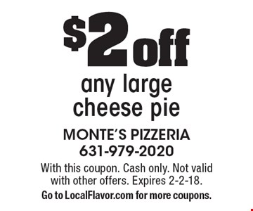 $2 off any large cheese pie. With this coupon. Cash only. Not valid with other offers. Expires 2-2-18. Go to LocalFlavor.com for more coupons.