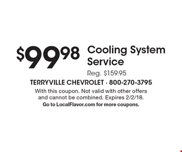 $99.98 Cooling System Service Reg. $159.95. With this coupon. Not valid with other offers and cannot be combined. Expires 2/2/18. Go to LocalFlavor.com for more coupons.