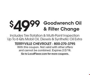 $49.99 Goodwrench Oil & Filter Change Includes Tire Rotation & Multi-Point Inspection Up To 6 Qts Mobil Oil, Diesels & Synthetic Oil Extra. With this coupon. Not valid with other offers and cannot be combined. Expires 2/2/18. Go to LocalFlavor.com for more coupons.