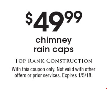 $49.99 chimney rain caps. With this coupon only. Not valid with other offers or prior services. Expires 1/5/18.