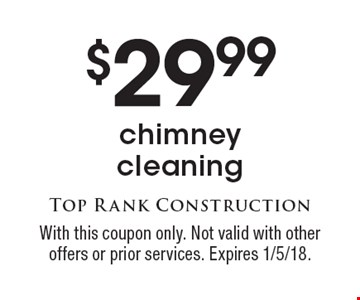 $29.99 chimney cleaning. With this coupon only. Not valid with other offers or prior services. Expires 1/5/18.