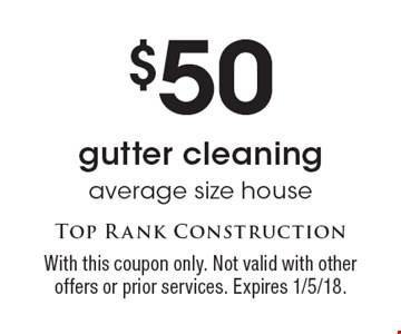 $50 gutter cleaning, average size house. With this coupon only. Not valid with other offers or prior services. Expires 1/5/18.