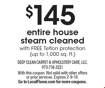 $145 entire house  steam cleanedwith FREE Teflon protection(up to 1,000 sq. ft.). With this coupon. Not valid with other offers or prior services. Expires 2-9-18.Go to LocalFlavor.com for more coupons.