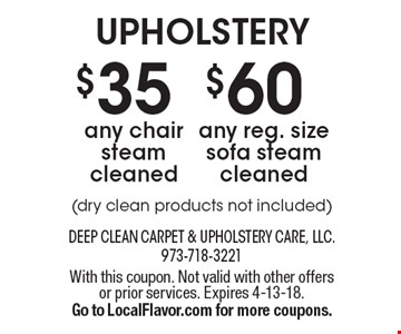 upholstery $60 any reg. size sofa steam cleaned(dry clean products not included) . $35 any chair steam cleaned(dry clean products not included) . . With this coupon. Not valid with other offers or prior services. Expires 4-13-18.Go to LocalFlavor.com for more coupons.