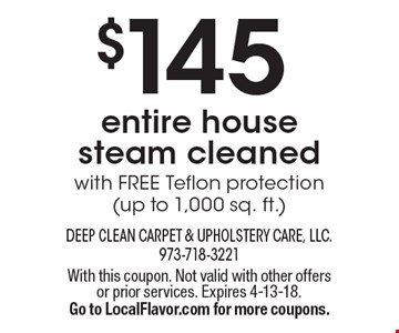$145 entire house  steam cleanedwith FREE Teflon protection(up to 1,000 sq. ft.). With this coupon. Not valid with other offers or prior services. Expires 4-13-18.Go to LocalFlavor.com for more coupons.