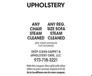 upholstery any reg. size sofa steam cleaned(dry clean products not included) . any chair steam cleaned(dry clean products not included) . . With this coupon. Not valid with other offers or prior services. Expires 6-8-18.Go to LocalFlavor.com for more coupons.