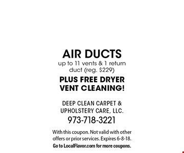 $149 air ductsup to 11 vents & 1 return duct (reg. $229) PLUS FREE DRYERVENT CLEANING!. With this coupon. Not valid with other offers or prior services. Expires 6-8-18.Go to LocalFlavor.com for more coupons.