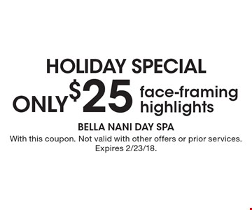Holiday Special. Only $25 face-framing highlights. With this coupon. Not valid with other offers or prior services. Expires 2/23/18.