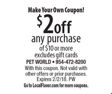 Make Your Own Coupon! $2 off any purchase of $10 or more excludes gift cards. With this coupon. Not valid with other offers or prior purchases. Expires 2/2/18. PW Go to LocalFlavor.com for more coupons.