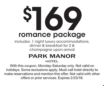 $169 romance package. Includes: 1 night luxury accommodations, dinner & breakfast for 2 & champagne upon arrival. With this coupon. Monday-Saturday only. Not valid on holidays. Some exclusions apply. Must call hotel directly to make reservations and mention this offer. Not valid with other offers or prior services. Expires 2/23/18.