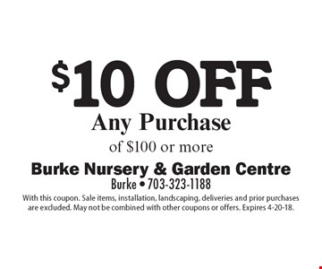 $10 off any purchase of $100 or more. With this coupon. Sale items, installation, landscaping, deliveries and prior purchases are excluded. May not be combined with other coupons or offers. Expires 4-20-18.