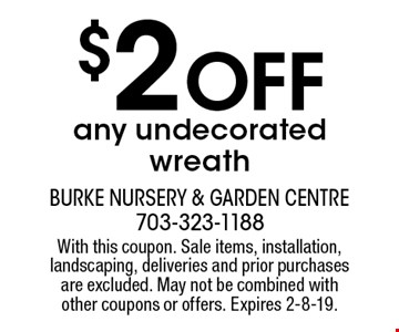 $2 Off any undecorated wreath. With this coupon. Sale items, installation, landscaping, deliveries and prior purchases are excluded. May not be combined with other coupons or offers. Expires 2-8-19.