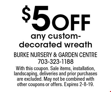 $5 Off any custom-decorated wreath. With this coupon. Sale items, installation, landscaping, deliveries and prior purchases are excluded. May not be combined with other coupons or offers. Expires 2-8-19.