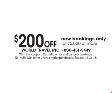 $200 Off new bookings only of $5,000 or more. With this coupon. Not valid on air and car only bookings. Not valid with other offers or prior purchases. Expires 12-31-18.