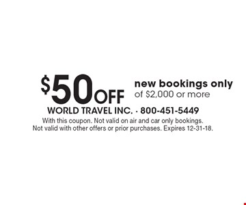 $50 Off new bookings only of $2,000 or more. With this coupon. Not valid on air and car only bookings. Not valid with other offers or prior purchases. Expires 12-31-18.