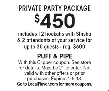 Private Party Package $450 includes 12 hookahs with Shisha & 2 attendants at your service for up to 30 guests - reg. $600. With this Clipper coupon. See store for details. Must be 21 to enter. Not valid with other offers or prior purchases. Expires 1-5-18. Go to LocalFlavor.com for more coupons.