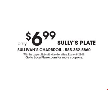 Only $6.99 Sully's plate. With this coupon. Not valid with other offers. Expires 6-29-18. Go to LocalFlavor.com for more coupons.
