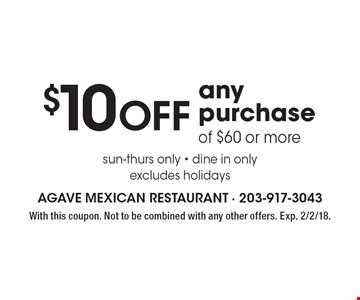 $10 Off any purchase of $60 or more sun-thurs only - dine in only excludes holidays. With this coupon. Not to be combined with any other offers. Exp. 2/2/18.