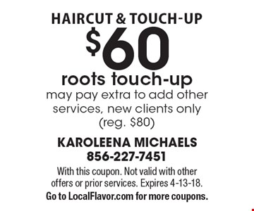 haircut & touch-Up $60 roots touch-up may pay extra to add other services, new clients only (reg. $80). With this coupon. Not valid with other 