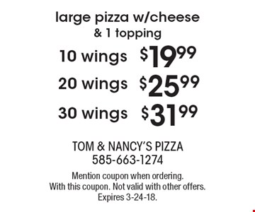 Large pizza w/cheese & 1 topping 10 wings $19.99 OR 20 wings $25.99 OR 30 wings $31.99. Mention coupon when ordering. With this coupon. Not valid with other offers. Expires 3-24-18.