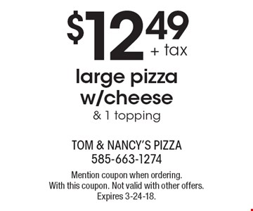 $12.49 + tax large pizza w/cheese & 1 topping. Mention coupon when ordering. With this coupon. Not valid with other offers. Expires 3-24-18.