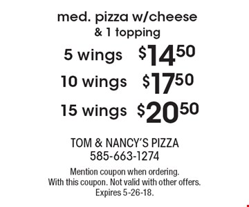 Med. pizza w/cheese & 1 topping. $20.50 15 wings. $17.50 10 wings. $14.50 5 wings. Mention coupon when ordering. With this coupon. Not valid with other offers. Expires 5-26-18.