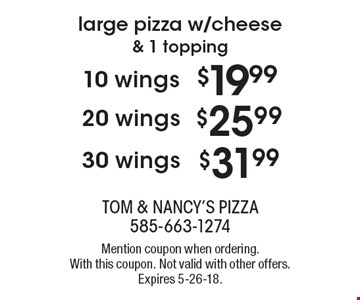 Large pizza w/cheese & 1 topping $31.99 30 wings. $25.99 20 wings. $19.99 10 wings. Mention coupon when ordering. With this coupon. Not valid with other offers. Expires 5-26-18.