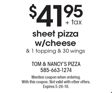 $41.95 + tax sheet pizza w/cheese & 1 topping & 30 wings. Mention coupon when ordering. With this coupon. Not valid with other offers. Expires 5-26-18.