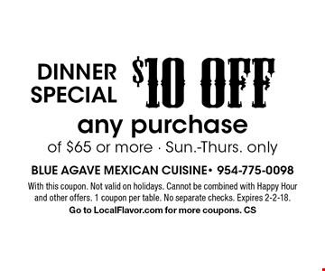 Dinner special $10 OFF any purchase of $65 or more. Sun.-Thurs. only. With this coupon. Not valid on holidays. Cannot be combined with Happy Hour and other offers. 1 coupon per table. No separate checks. Expires 2-2-18. Go to LocalFlavor.com for more coupons. CS