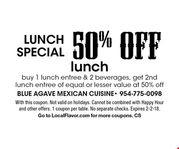 Lunch special 50% OFF lunch. Buy 1 lunch entree & 2 beverages, get 2nd lunch entree of equal or lesser value at 50% off. With this coupon. Not valid on holidays. Cannot be combined with Happy Hour and other offers. 1 coupon per table. No separate checks. Expires 2-2-18. Go to LocalFlavor.com for more coupons. CS