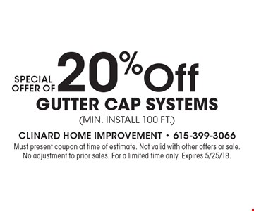 Special Offer Of 20% Off Gutter Cap Systems (min. Install 100 ft.). Must present coupon at time of estimate. Not valid with other offers or sale. No adjustment to prior sales. For a limited time only. Expires 5/25/18.