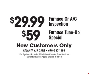 $29.99 Furnace Or A/C Inspection. OR $59 Furnace Tune-UpSpecial. New Customers Only. Per System. Not Valid With Other Offers Or Prior Services. Some Exclusions Apply. Expires 3/23/18.