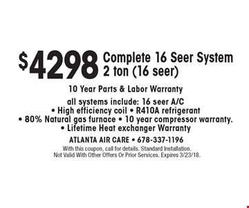 $4298 Complete 16 Seer System2 ton (16 seer) 10 Year Parts & Labor Warranty. All systems include: 16 seer A/C- High efficiency coil - R410A refrigerant - 80% Natural gas furnace - 10 year compressor warranty - Lifetime Heat exchanger Warranty. With this coupon, call for details. Standard Installation. Not Valid With Other Offers Or Prior Services. Expires 3/23/18.