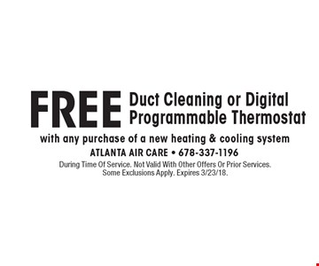 FREE Duct Cleaning or Digital Programmable Thermostat with any purchase of a new heating & cooling system. During Time Of Service. Not Valid With Other Offers Or Prior Services. Some Exclusions Apply. Expires 3/23/18.