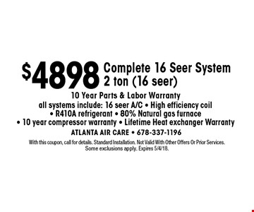 $4898 Complete 16 Seer System 2 ton (16 seer) 10 Year Parts & Labor Warranty all systems include: 16 seer A/C - High efficiency coil - R410A refrigerant - 80% Natural gas furnace - 10 year compressor warranty - Lifetime Heat exchanger Warranty. With this coupon, call for details. Standard Installation. Not Valid With Other Offers Or Prior Services.