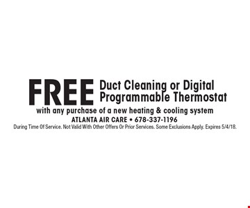 FREE Duct Cleaning or Digital Programmable Thermostat with any purchase of a new heating & cooling system. During Time Of Service. Not Valid With Other Offers Or Prior Services. Some Exclusions Apply. Expires 5/4/18.