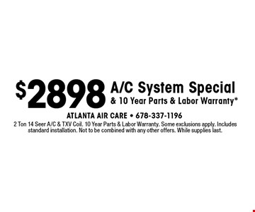 $2898 A/C System Special & 10 Year Parts & Labor Warranty*. 2 Ton 14 Seer A/C & TXV Coil. 10 Year Parts & Labor Warranty. Some exclusions apply. Includes standard installation. Not to be combined with any other offers. While supplies last.