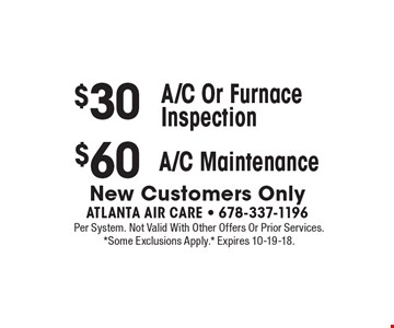 $30 A/C or furnace inspection OR $60 A/C maintenance. New customers only. Per system. Not valid with other offers or prior services. *Some exclusions apply.* Expires 10-19-18.