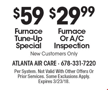 $29.99 Furnace Or A/C Inspection. $59 Furnace Tune-Up Special. New Customers Only. Per System. Not Valid With Other Offers Or Prior Services. Some Exclusions Apply. Expires 3/23/18.