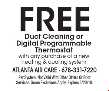 FREE Duct Cleaning or Digital Programmable Thermostat with any purchase of a new heating & cooling system. Per System. Not Valid With Other Offers Or Prior Services. Some Exclusions Apply. Expires 3/23/18.