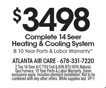 $3498 Complete 14 Seer Heating & Cooling System & 10 Year Parts & Labor Warranty*. 2 Ton 14 Seer A/C TXV Coil & 60K BTU 80% Natural, Gas Furnace. 10 Year Parts & Labor Warranty. Some exclusions apply. Includes standard installation. Not to be combined with any other offers. While supplies last. VP-1